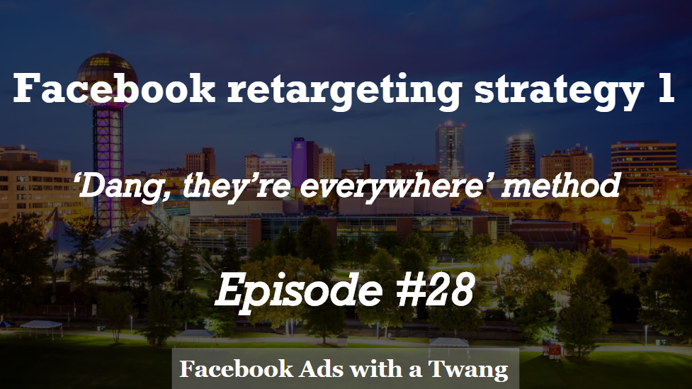 Episode #28 – Retargeting Strategy 1 – 'Dang, they're everywhere' method