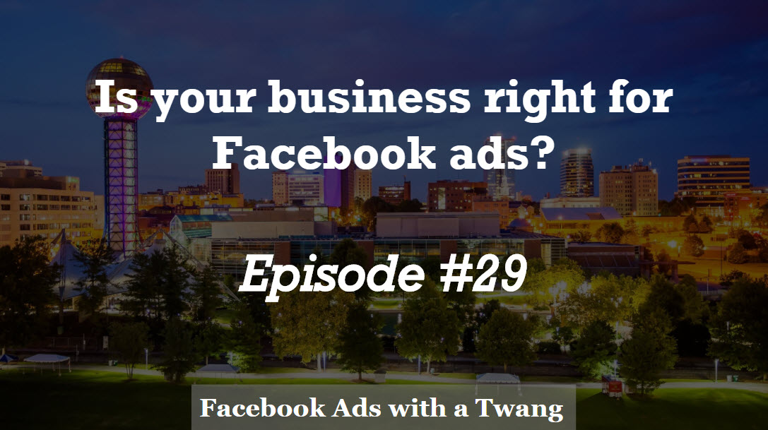 Episode #29 – Is your business right for Facebook Ads?