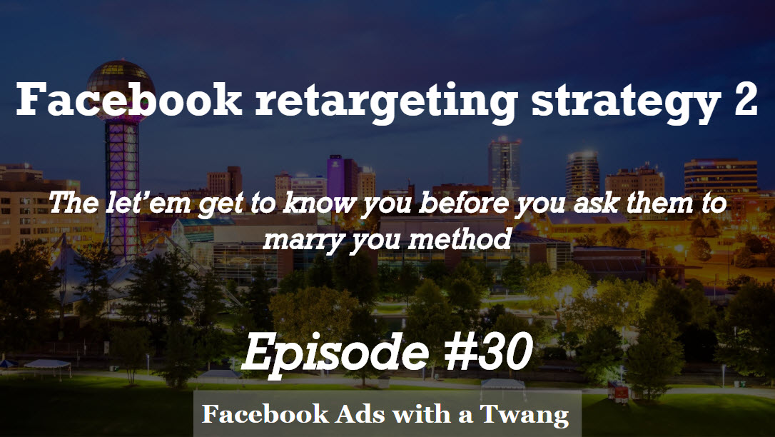 Episode #30 – Retargeting Strategy 2 –  'Let'em get to know you before you ask them to marry you method'