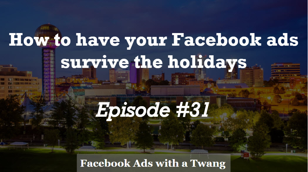Episode #31 –  How to have your Facebook ads survive the holidays
