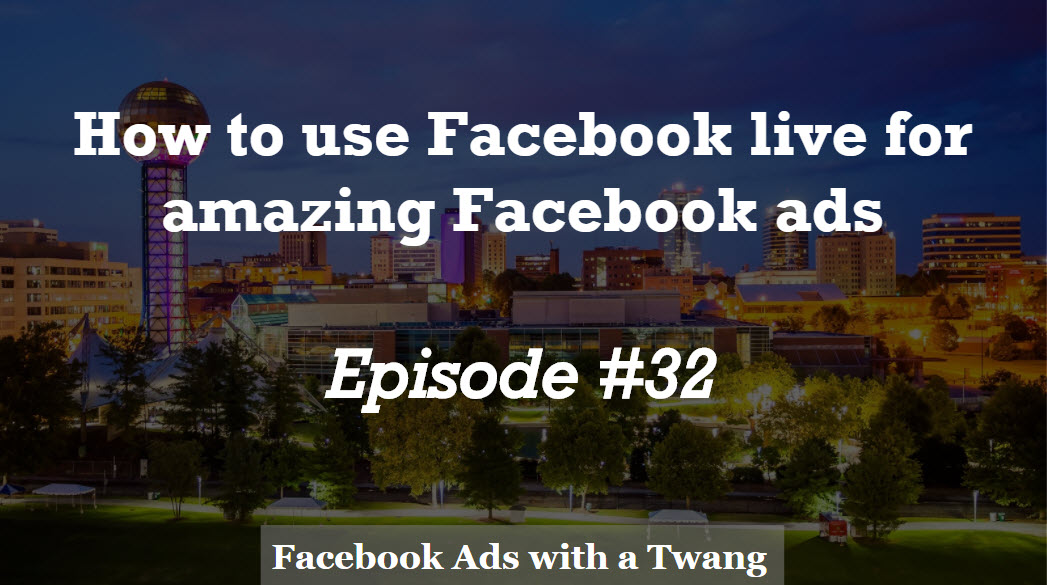 Episode #32 –  How to use Facebook live for amazing Facebook ads