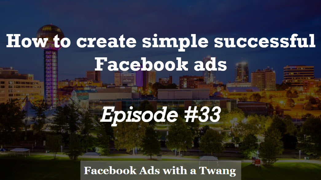 Episode #33 –  How to create simple  successful Facebook Ads