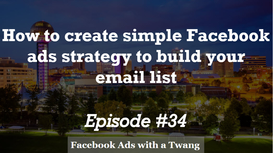 Episode #34 –  How to create a simple Facebook ads strategy to build your email list