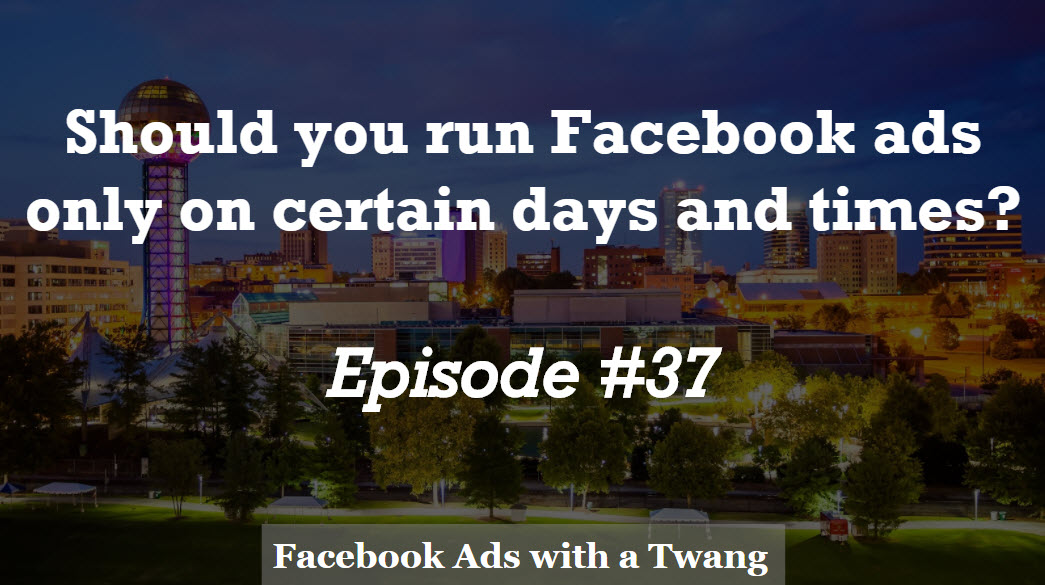 Episode #37 –  Should you only show Facebook ads on certain days and times?