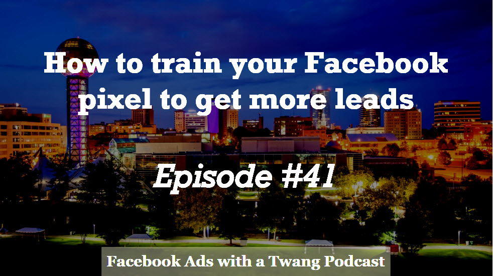 Episode #41 –  How to train your Facebook pixel to get more leads