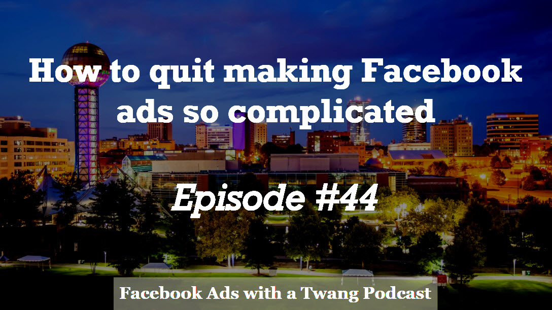 Episode #44 –  How to quit making Facebook ads so complicated
