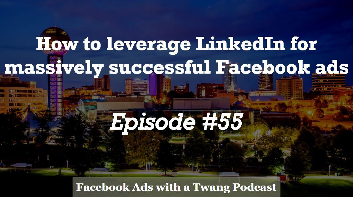 Episode #55 –  How to leverage LinkedIn for massively successful Facebook ads