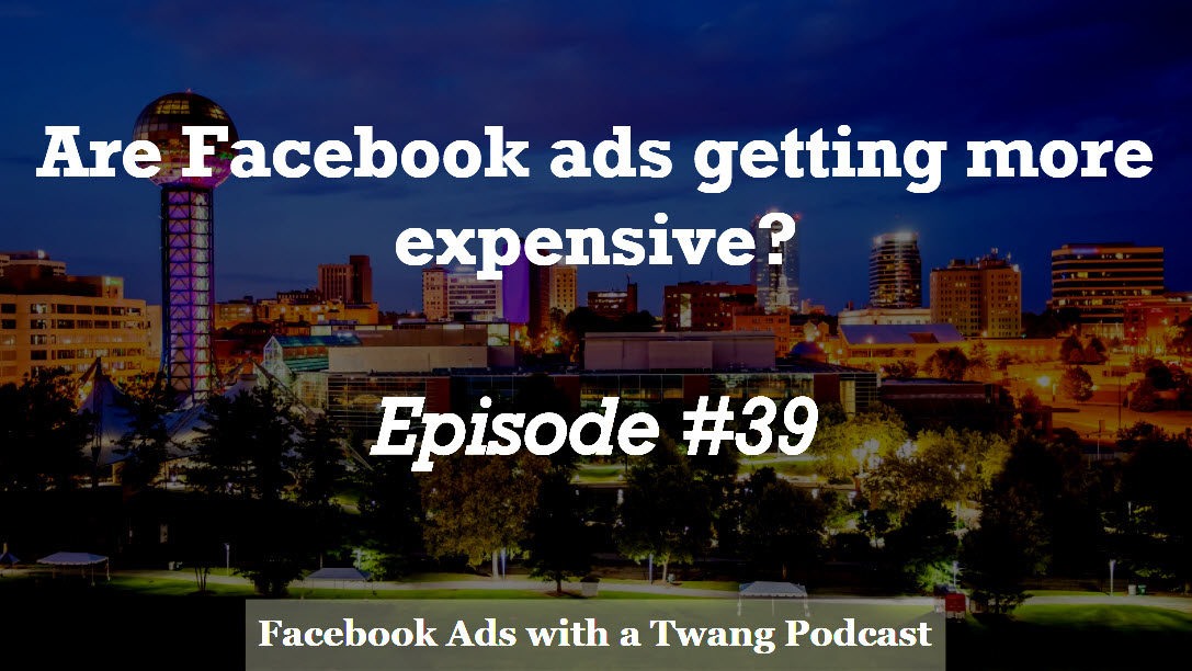 Episode #39 –  Are Facebook ads getting more expensive?