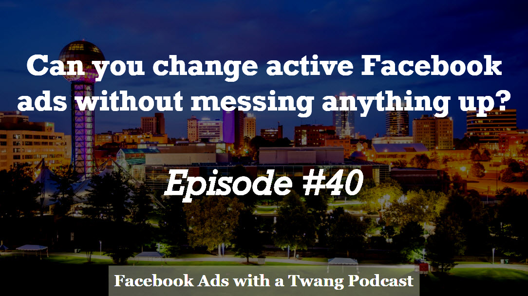 Episode #40 –  Can you change active Facebook ads without messing anything up?