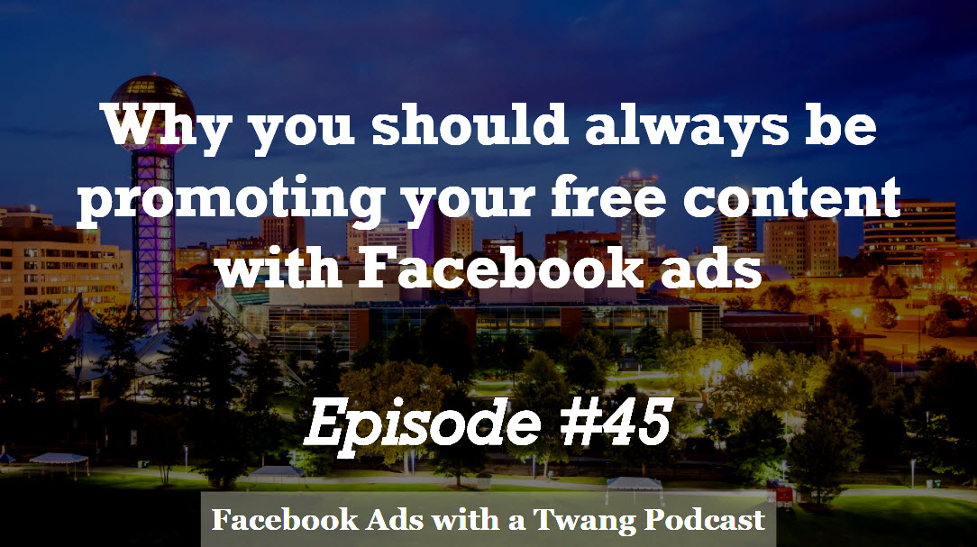 Episode #45 –  Why you should always be promoting your free content with Facebook ads