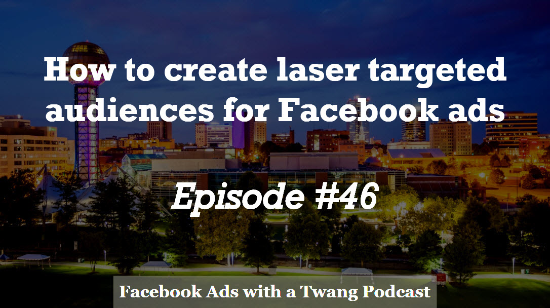 Episode #46 –  How to create laser targeted audiences for Facebook ads