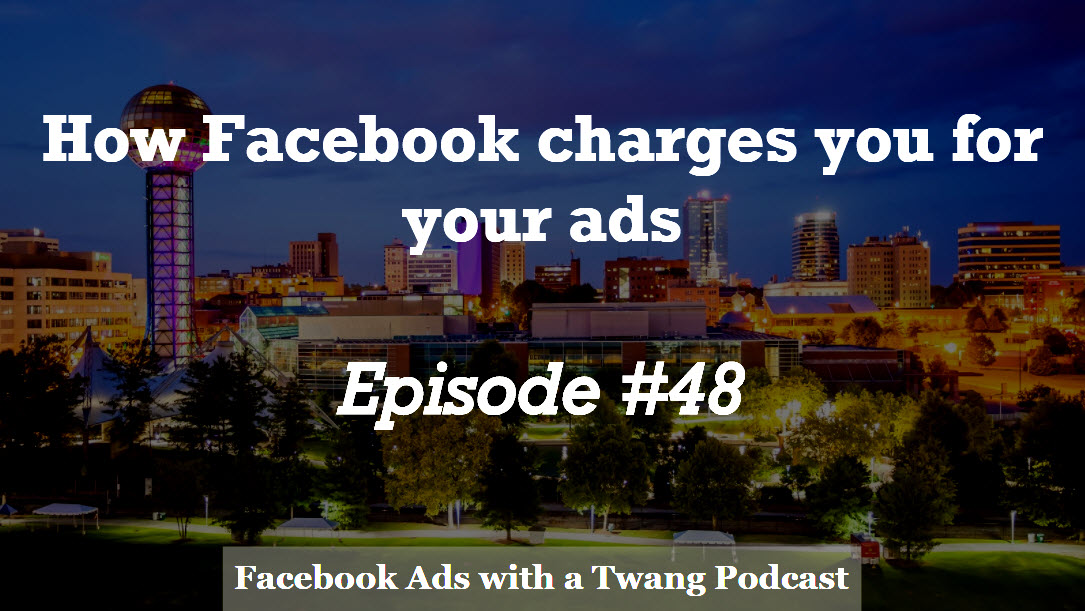 Episode #48 –  How Facebook charges you for your ads