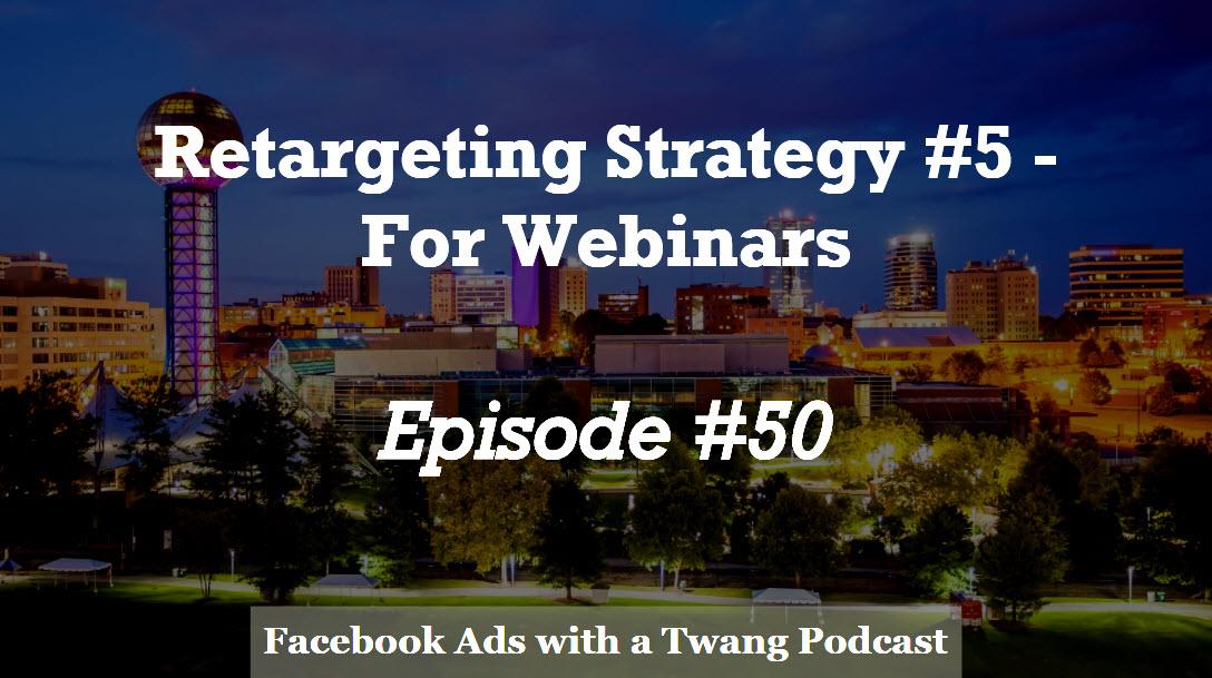 Episode #50 –  Retargeting Strategy #5 for Webinars
