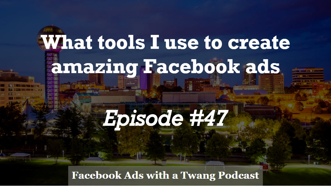 Episode #47 –  What tools I use to create amazing Facebook ads