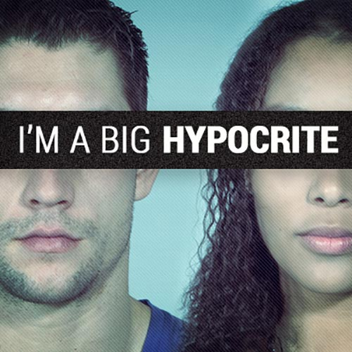 I'm a Big Hypocrite