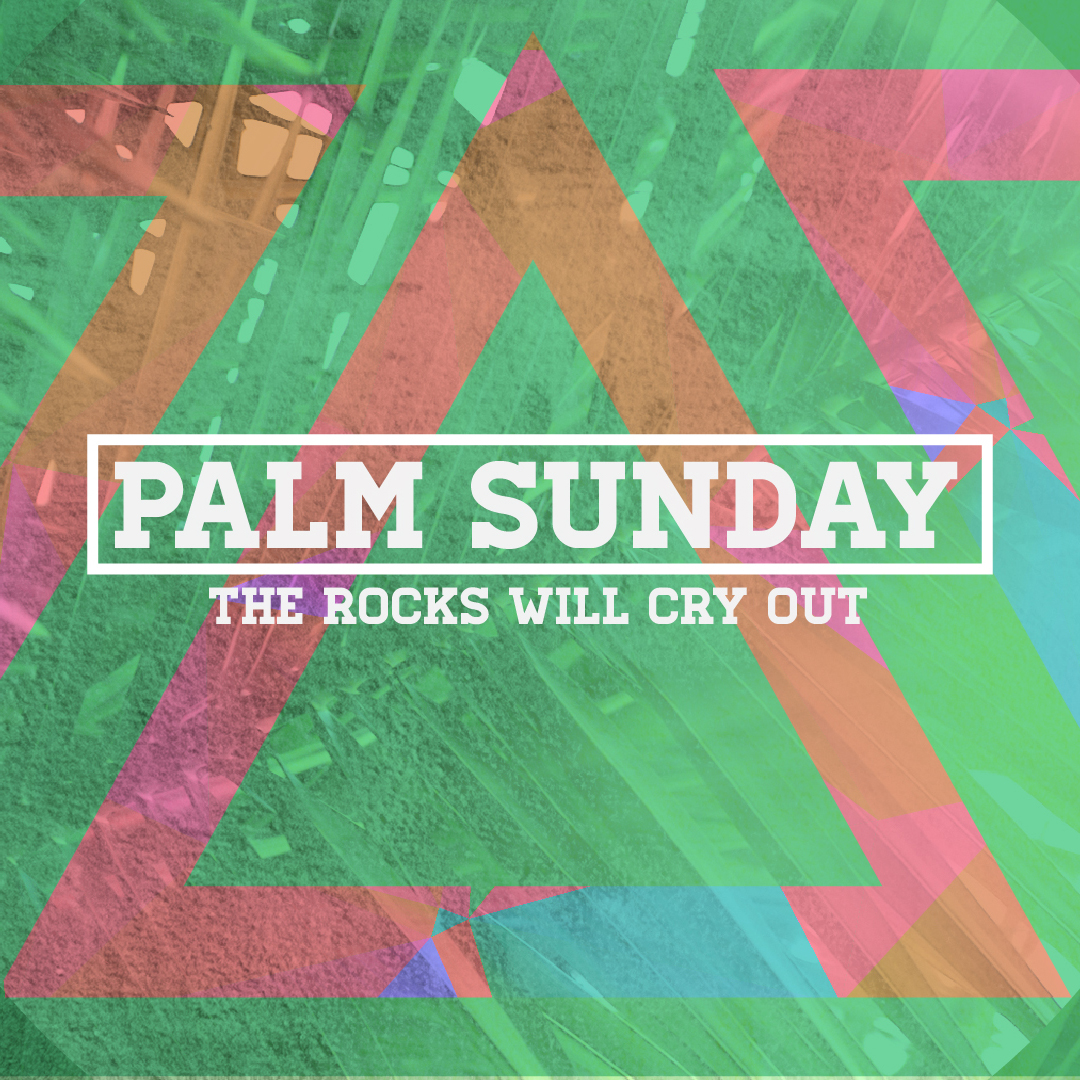 Palm Sunday- The Rocks Will Cry Out