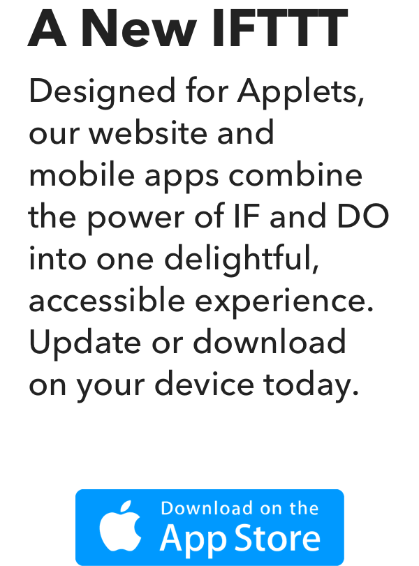 A New IFTTT - Designed for Applets, our website and mobile apps combine the power of IF and DO into one delightful, accessible experience. Update or download on your device today.