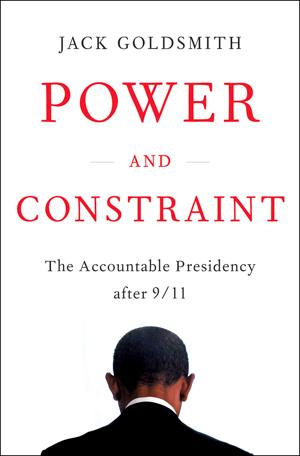 Power and Constraint: The Accountable Presidency After 9/11 by Jack Goldsmith
