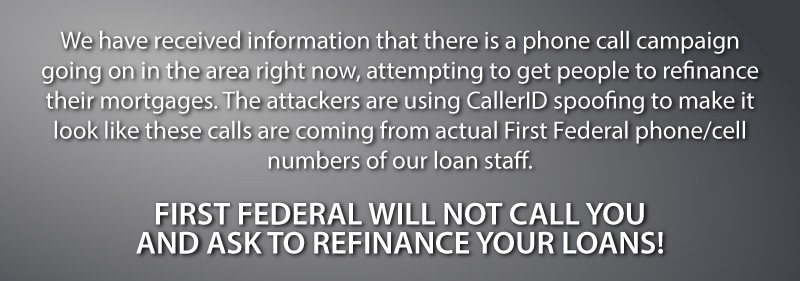 We have received information that there is a phone call campaign going on in the area right now, attempting to get people to refinance their mortgages. The attackers are using CallerID spoofing to make it look like these calls are coming from actual First Federal phone/cell numbers of our loan staff. FIRST FEDERAL WILL NOT CALL YOU AND ASK TO REFINANCE YOUR LOANS!