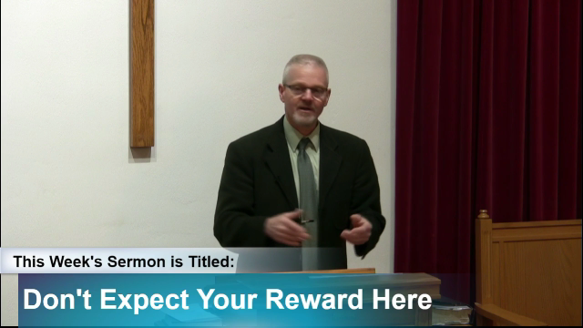 "Sermon – ""Don't Expect Your Reward Here"""