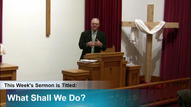 "Sermon – ""What Shall We Do?"""