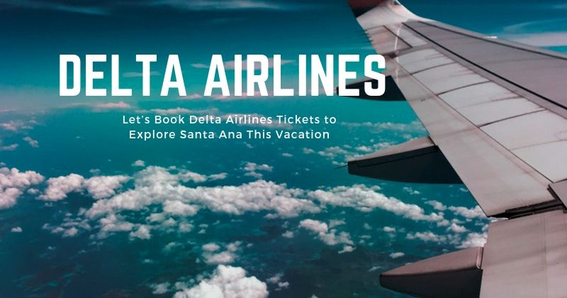 Let's Book Delta Airlines Tickets to Explore Santa Ana This Vacation