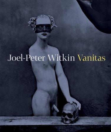 Joel-Peter Witkin: Vanitas, Nakladatelstvi Arbor vitae, Prague, Czech Republic, 2012.