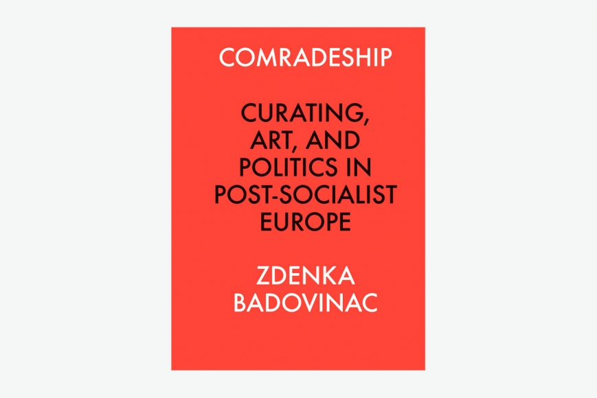 Comradeship: Curating, Art, and Politics in Post-Socialist Europe by Zdenka Badvinac