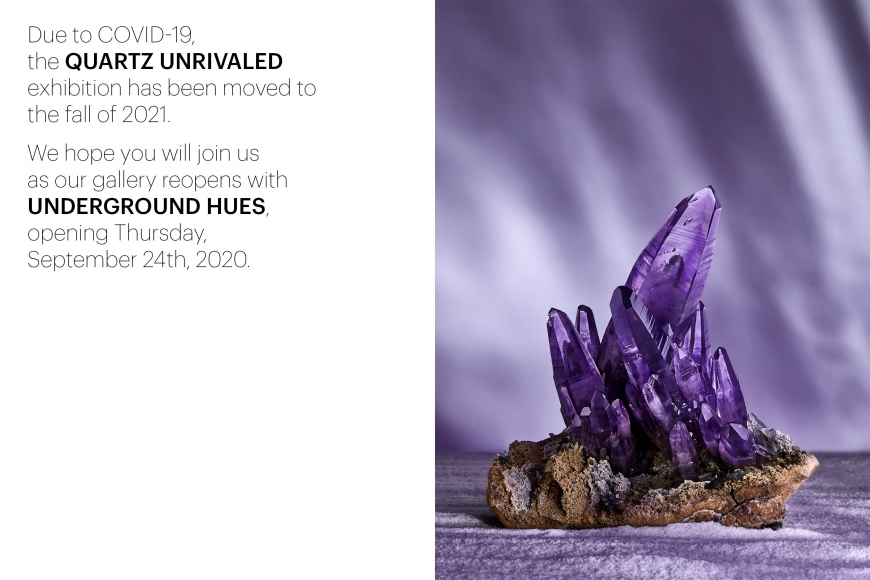 Due to COVID-19, the Quartz Unrivaled exhibition has been moved to the fall of 2021. We hope you will join us as our gallery reopens with Undergreound Hues, opening Thurseday, September 24th.