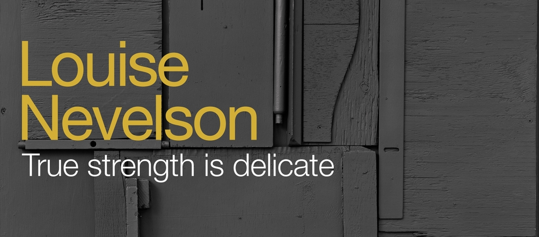 Louise Nevelson – True strength is delicate