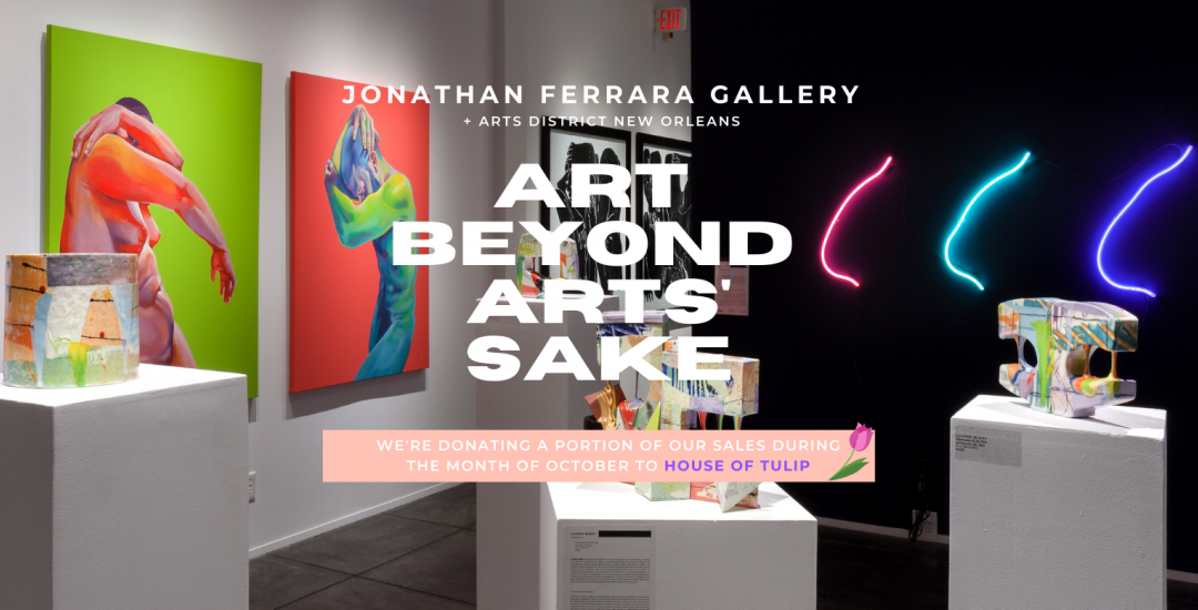JONATHAN FERRARA GALLERY + Arts District New Orleans (ADNO) are proud to announce Art BEYOND Arts' Sake, a charitable re-imagining of the annual Art for Arts' Sake event. Join us on Saturday, October 3rd between 11 am and 7 pm to kick off this month of art appreciation + community engagement.,
