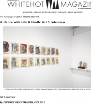 WHITEHOT MAGAZINE, A Dance with Life & Death: ART 3 Interview by Jeffrey Grunthaner, October 2015