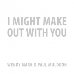 I Might Make Out With You: Wendy Mark & Paul Muldoon
