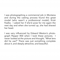 "I was photographing a commercial job in Montana and during the casting process found this great model (who wasn't a professional model), Kristi Fealko.  I asked her if she'd pose for me again the next day and when she turned up, she had shaved her head.  I was very influenced by Edward Weston's photograph Pepper #30 when I took these pictures.  I never looked at the picture and thought, ""What lens did he use?"" There was just something complete about it, and deeply attractive, and beautiful."