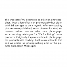 "This was sort of my beginning as a fashion photographer.  I was a fan of fashion photography but didn't think I'd ever get to do it myself.  After my cowboy pictures were published, an art director for Yohji Yamamoto noticed them and asked me to photograph an advertising catalogue for ""Y's for Living"" home products.  Originally, they wanted me to photograph the products with cowboys but I was resistant to that and we ended up photographing a lot of the pictures on locals in Mississippi."