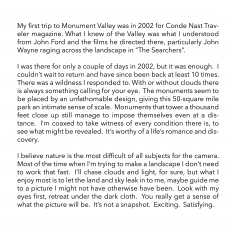 """My first trip to Monument Valley was in 2002 for Conde Nast Traveler magazine. What I knew of the Valley was what I understood from John Ford and the films he directed there, particularly John Wayne raging across the landscape in """"The Searchers"""".  I was there for only a couple of days in 2002, but it was enough.  I couldn't wait to return and have since been back at least 10 times.  There was a wildness I responded to. With or without clouds there is always something calling for your eye.  The monuments seem to be placed by an unfathomable design, giving this 50-square mile park an intimate sense of scale.  Monuments that tower a thousand feet close up still manage to impose themselves even at a distance.  I'm coaxed to take witness of every condition there is, to see what might be revealed.  It's worthy of a life's romance and discovery.  I believe nature is the most difficult of all subjects for the camera.  Most of the time when I'm trying to make a landscape I don't need to work that fast.  I'll chase clouds and light, for sure, but what I enjoy most is to let the land and sky leak in to me, maybe guide me to a picture I might not have otherwise have been.  Look with my eyes first, retreat under the dark cloth.  You really get a sense of what the picture will be.  It's not a snapshot.  Exciting.  Satisfying."""