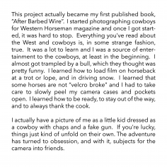 "This project actually became my first published book, ""After Barbed Wire"".  I started photographing cowboys for Western Horseman magazine and once I got started, it was hard to stop.  Everything you've read about the West and cowboys is, in some strange fashion, true.  It was a lot to learn and I was source of entertainment to the cowboys, at least in the beginning.  I almost got trampled by a bull, which they thought was pretty funny.  I learned how to load film on horseback at a trot or lope, and in driving snow.  I learned that some horses are not ""velcro broke"" and I had to take care to slowly peel my camera cases and pockets open.  I learned how to be ready, to stay out of the way, and to always thank the cook.    I actually have a picture of me as a little kid dressed as a cowboy with chaps and a fake gun.  If you're lucky, things just kind of unfold on their own. The adventure has turned to obsession, and with it, subjects for the camera into friends."