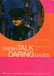 Fresh Talk Daring Gazes by Elaine H. Kim, Margo Machida, Sharon Mizota, with a foreword by Lisa Lowe