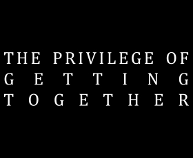 The Privilege of Getting Together