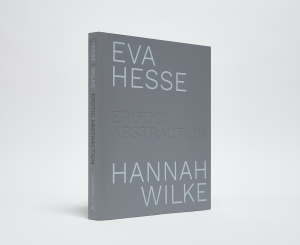 Eva Hesse / Hannah Wilke: Erotic Abstraction