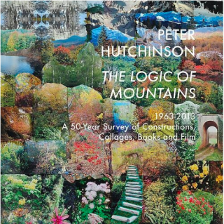 Peter Hutchinson   The Logic of Mountains 1963-2013: A 50 - Year Survey