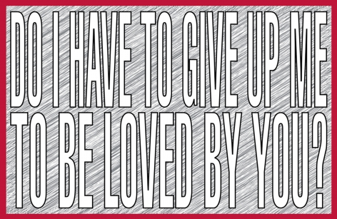 "Barbara Kruger_Do I Have To Give Up Me To Be Loved By You, 2011 (32"" x 50"") - Casterline