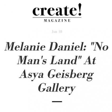 "Image from Create! Magazine in ""Melanie Daniel: ""No Man's Land"" At Asya Geisberg Gallery"", by Christina Nafziger"