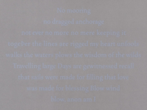 A detail of Bergvall's grey ground upon her silkscreen work, where the text is in light blue. The text says: no mooring / no dragged anchorage / not ever no more no mere keeping it / together the lines are rigged my heart unfools / walks the waters plows the wisdom of the wilds / travelling large Days are gewitnessed recall / that sails were made for filling that love / was made for blessing Blow wind / blow, noon am I