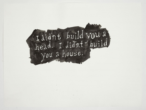 """A black and white ink drawing. The text says """"I didn't build you a head. I didn't build you a house."""" in which letters, situated in a small mass of black, otherwise on a white page."""