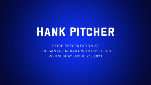 HANK PITCHER: Slide Presentation at the Santa Barbara Women's Club, Wednesday, April 21, 2021
