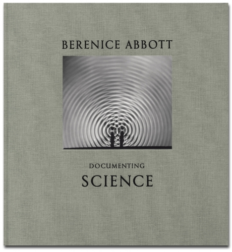 Berenice Abbott - Documenting Science - Howard Greenberg Gallery - Steidl - 2012
