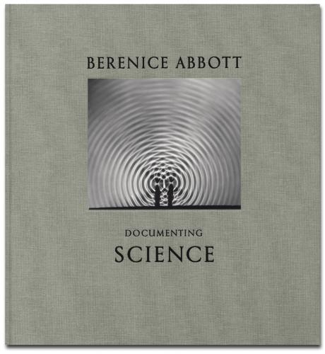 Berenice Abbott - Documenting Science - Howard Greenberg Gallery - Steidl - 2012