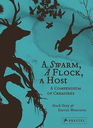 A Swarm, A Flock, A Host: A Compendium of Creatures by Mark Doty and Darren Waterston