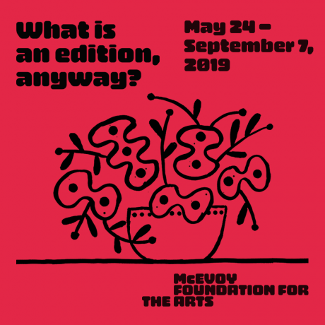 Promotional graphic for the exhibition 'What is an edition, anyway?' at the McEvoy Foundation for the Arts, 2019